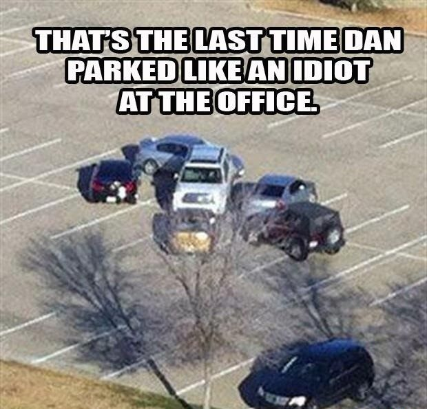 The Last Time Dan Parked Like An Idiot - Funny Picture