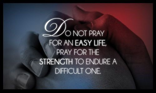Do Not Pray For An Easy Life, Pray For The Strength To Endure A Difficult One - Uplifting Quote