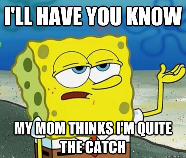 My Mom Thinks I'm Quite The Catch - Spongebob Meme - I'll Have You Know
