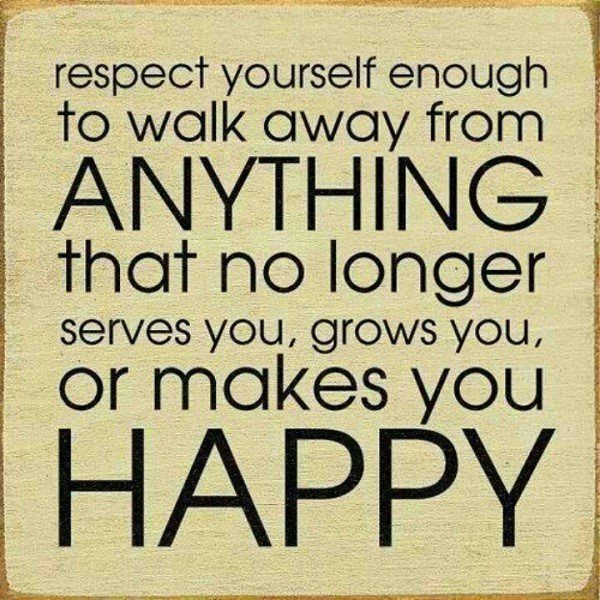 Respect yourself enough to walk away from anything that no longer serves you, grows you, or makes you happy - moving on quote