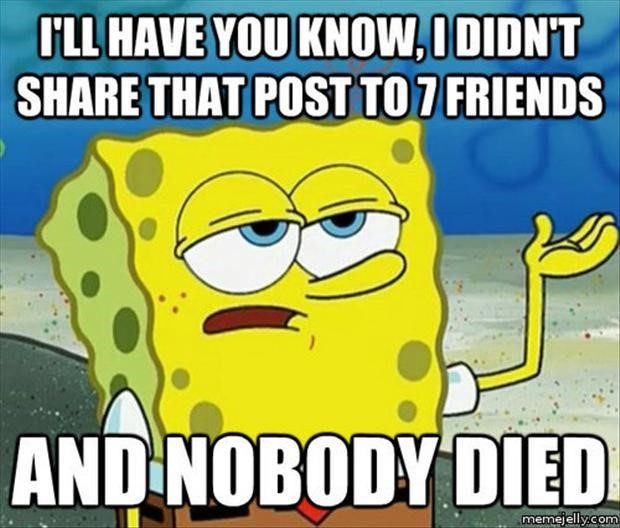 I Didn't Share That Post To 7 Friends And Nobody Died - Funny Spongebob Meme - I'll Have You Know
