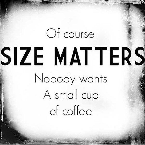 Of Course Size Matters. Nobody Wants A Small Cup Of Coffee - coffee quote