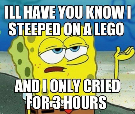 Stepped On A Lego And Only Cried For 3 Hours - I'll Have You Know - Spongebob Meme
