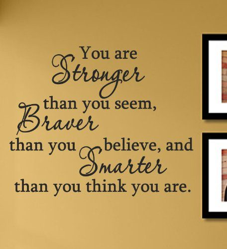You Are Stronger Than You Seem, Braver Than You Believe, and Smarter than you think you are. - uplifting quote
