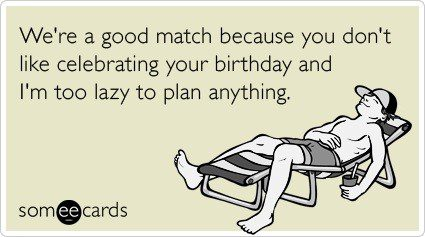 You Don't Like Celebrating Your Birthday - Funny Birthday E-Card
