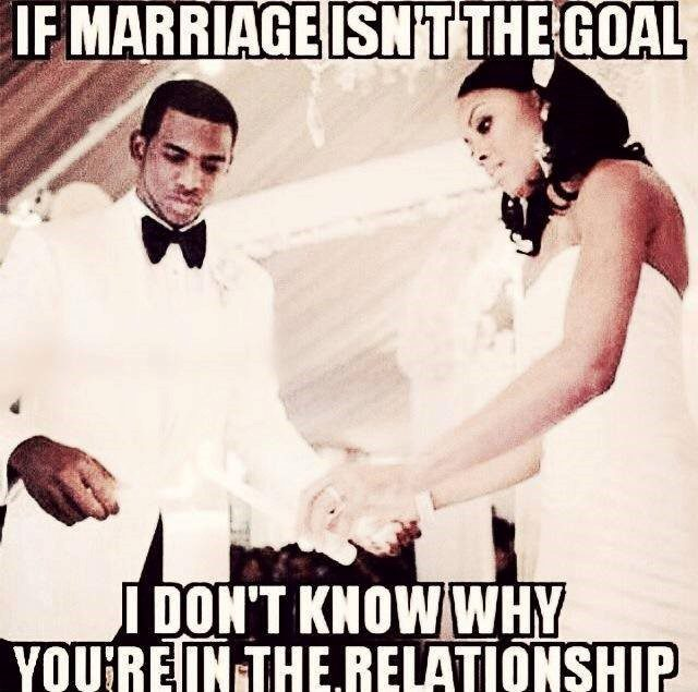 If Marriage Isn't The Goal I Don't Know Why You're In The Relationship - Meme