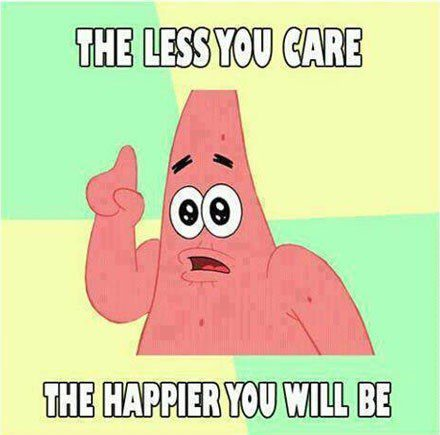 The Less You Care The Happier You Will Be - Patrick Spongebob Meme