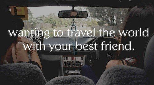 Wanting To Travel The World With Your Best Friend - Quote