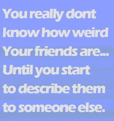 How Weird Your Friends Are - Best Friend Quote