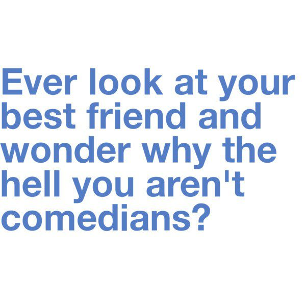 Wonder Why You Aren't Comedians - Best Friend Quote