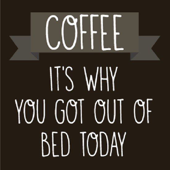 Coffee Is Why You Got Out Of Bed Today - coffee quote
