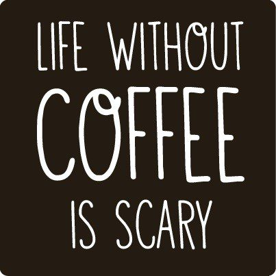 Life Without Coffee Is Scary - coffee quote