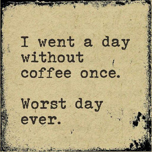 I went a day without coffee once, worst day ever - coffee quote