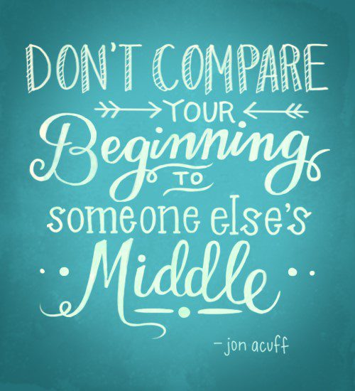 Don't Compare Your Beginning To Someone Else's Middle - uplifting quote