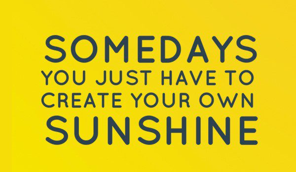 Create Your Own Sunshine - uplifting quote