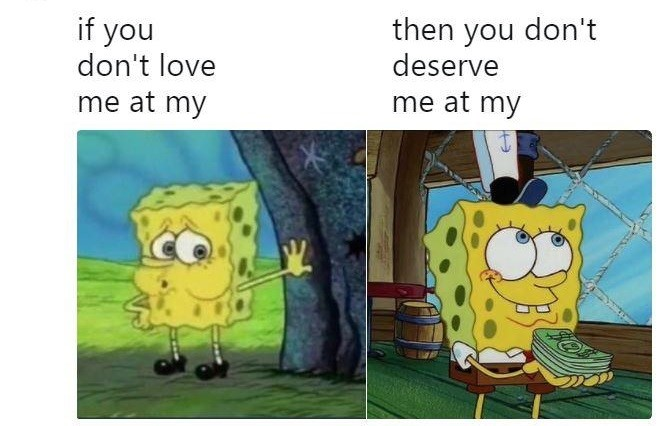 If You Don't Love Me At My, You Don't Deserve Me At My - Spongebob