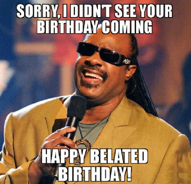 Didnt See Your Birthday Coming Belated Birthday Meme